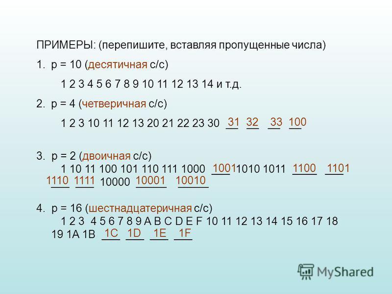ПРИМЕРЫ: (перепишите, вставляя пропущенные числа) 1. p = 10 (десятичная с/c) 1 2 3 4 5 6 7 8 9 10 11 12 13 14 и т.д. 2. p = 4 (четверичная с/c) 1 2 3 10 11 12 13 20 21 22 23 30 __ __ __ __ 3. p = 2 (двоичная с/c) 1 10 11 100 101 110 111 1000 ___ 1010