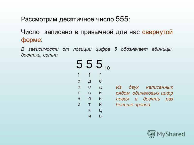 Рассмотрим десятичное число 555 : 5 5 5 10 единицы десятки сотни Число записано в привычной для нас свернутой форме: В зависимости от позиции цифра 5 обозначает единицы, десятки, сотни. Из двух написанных рядом одинаковых цифр левая в десять раз боль