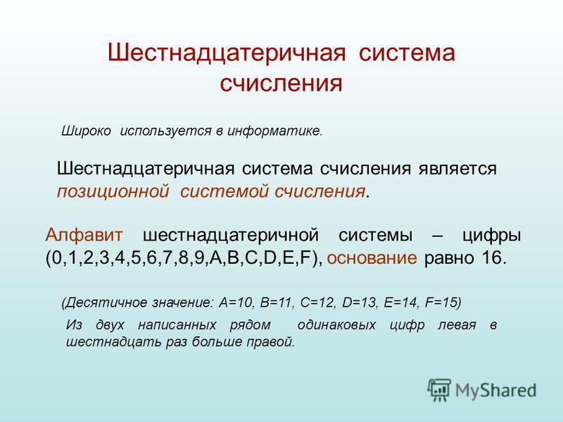 Шестнадцатеричная система счисления Широко используется в информатике. Шестнадцатеричная система счисления является позиционной системой счисления. Алфавит шестнадцатеричной системы – цифры (0,1,2,3,4,5,6,7,8,9,A,B,C,D,E,F), основание равно 16. Из дв