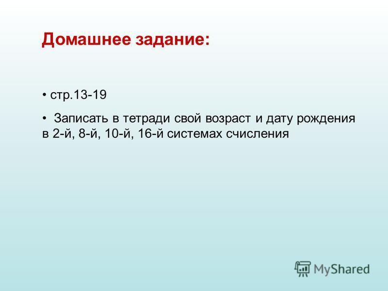 Домашнее задание: стр.13-19 Записать в тетради свой возраст и дату рождения в 2-й, 8-й, 10-й, 16-й системах счисления