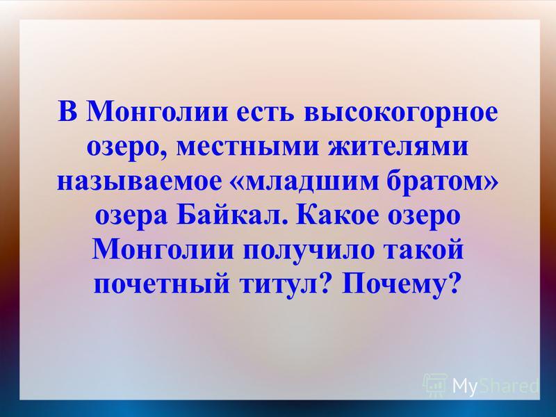В Монголии есть высокогорное озеро, местными жителями называемое «младшим братом» озера Байкал. Какое озеро Монголии получило такой почетный титул? Почему?