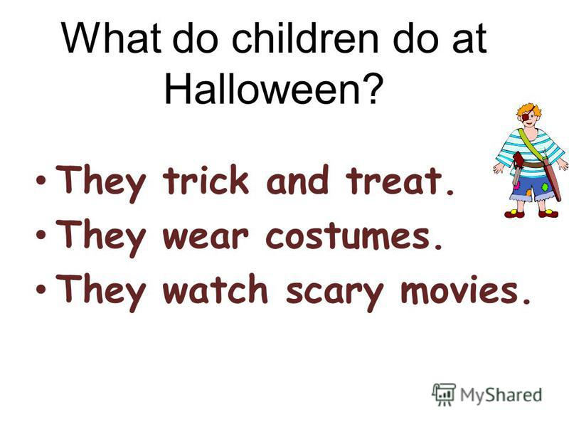 What do children do at Halloween? They trick and treat. They wear costumes. They watch scary movies.