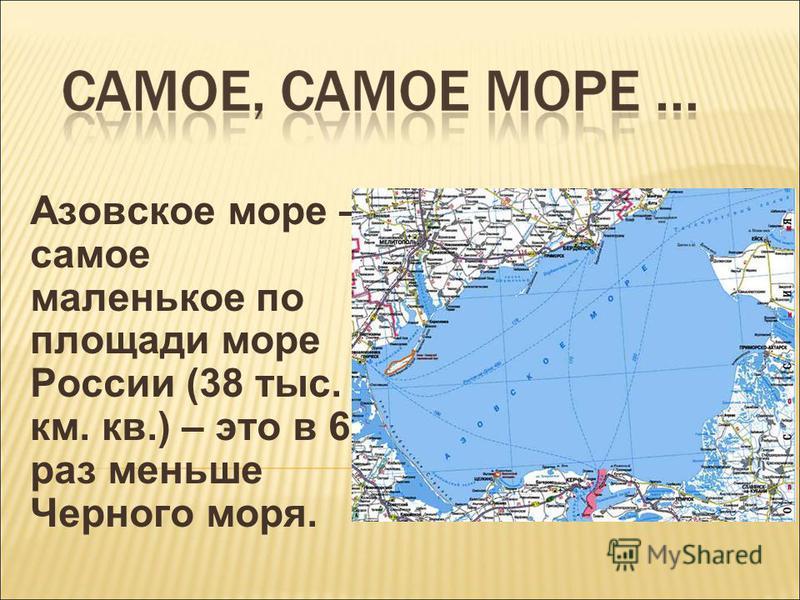 Азовское море – самое маленькое по площади море России (38 тыс. км. кв.) – это в 6 раз меньше Черного моря.