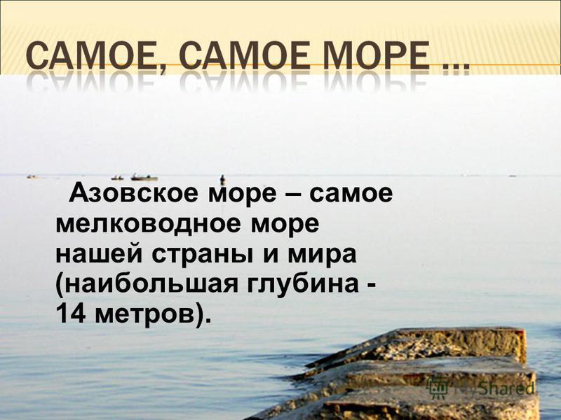 Азовское море – самое мелководное море нашей страны и мира (наибольшая глубина - 14 метров).