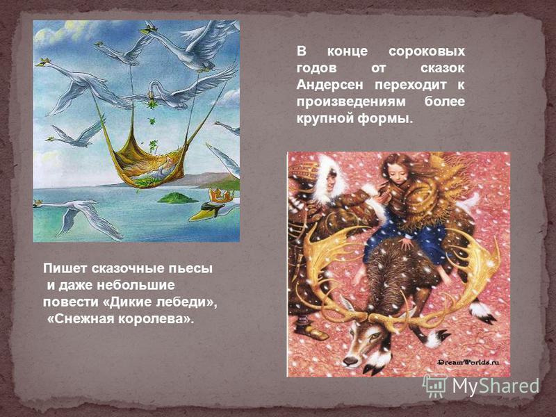 В конце сороковых годов от сказок Андерсен переходит к произведениям более крупной формы. Пишет сказочные пьесы и даже небольшие повести «Дикие лебеди», «Снежная королева».