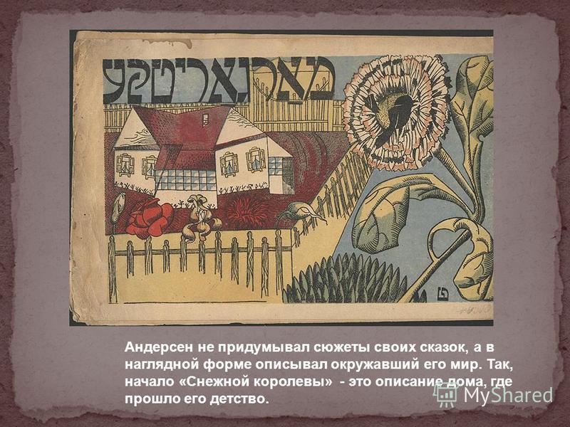 Андерсен не придумывал сюжеты своих сказок, а в наглядной форме описывал окружавший его мир. Так, начало «Снежной королевы» - это описание дома, где прошло его детство.
