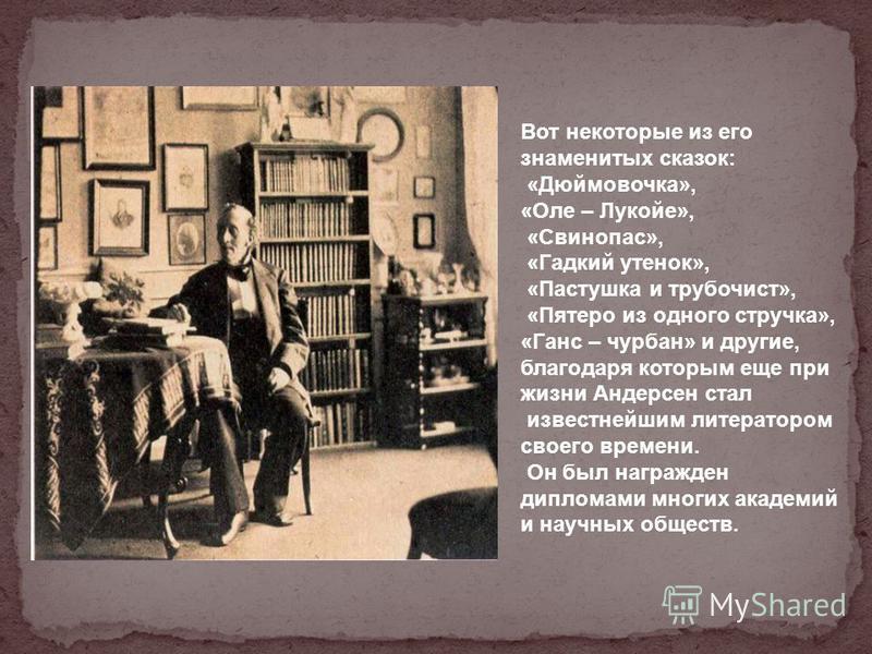 Вот некоторые из его знаменитых сказок: «Дюймовочка», «Оле – Лукойе», «Свинопас», «Гадкий утенок», «Пастушка и трубочист», «Пятеро из одного стручка», «Ганс – чурбан» и другие, благодаря которым еще при жизни Андерсен стал известнейшим литератором св