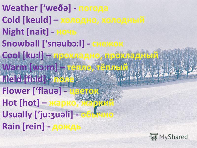 Weather [weðə] - погода Cold [keuld] – холодно, холодный Night [nait] - ночь Snowball [snəubɔ:l] - снежок Cool [ku:l] – прохладно, прохладный Warm [wɔ:m] – тепло, тёплый Field [fi:ld] - поле Flower [flauə] - цветок Hot [hot] – жарко, жаркий Usually [