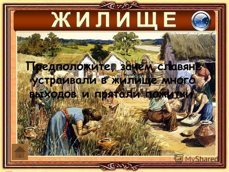 Предположите, зачем славяне устраивали в жилище много выходов и прятали пожитки.