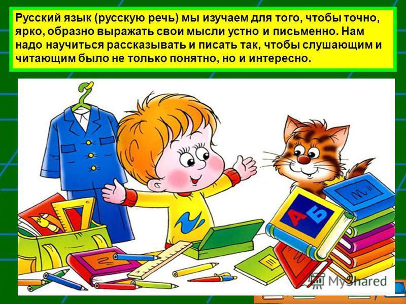 Русский язык (русскую речь) мы изучаем для того, чтобы точно, ярко, образно выражать свои мысли устно и письменно. Нам надо научиться рассказывать и писать так, чтобы слушающим и читающим было не только понятно, но и интересно.