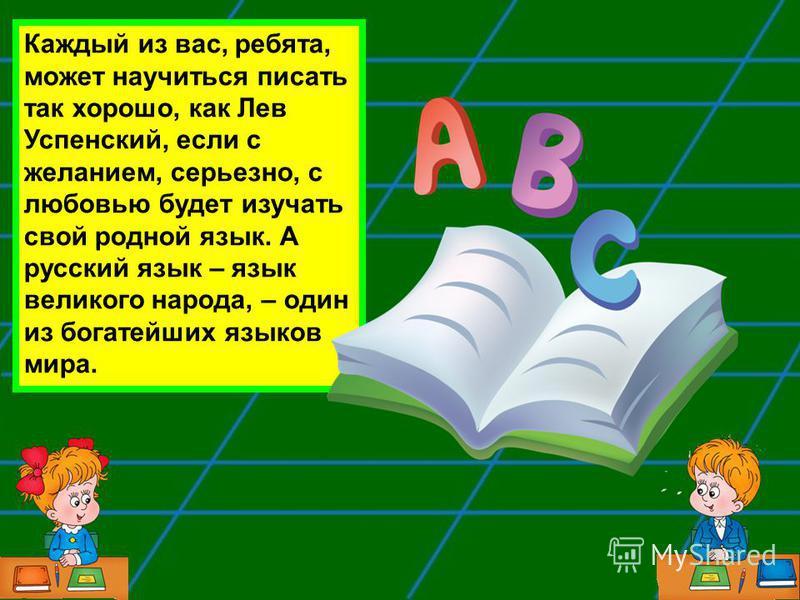 Каждый из вас, ребята, может научиться писать так хорошо, как Лев Успенский, если с желанием, серьезно, с любовью будет изучать свой родной язык. А русский язык – язык великого народа, – один из богатейших языков мира.