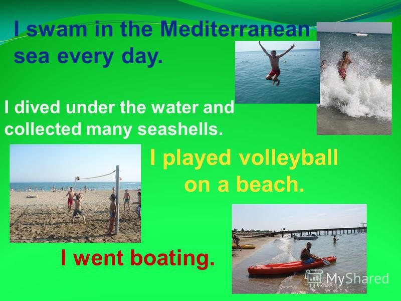 I swam in the Mediterranean sea every day. I played volleyball on a beach. I went boating. I dived under the water and collected many seashells.