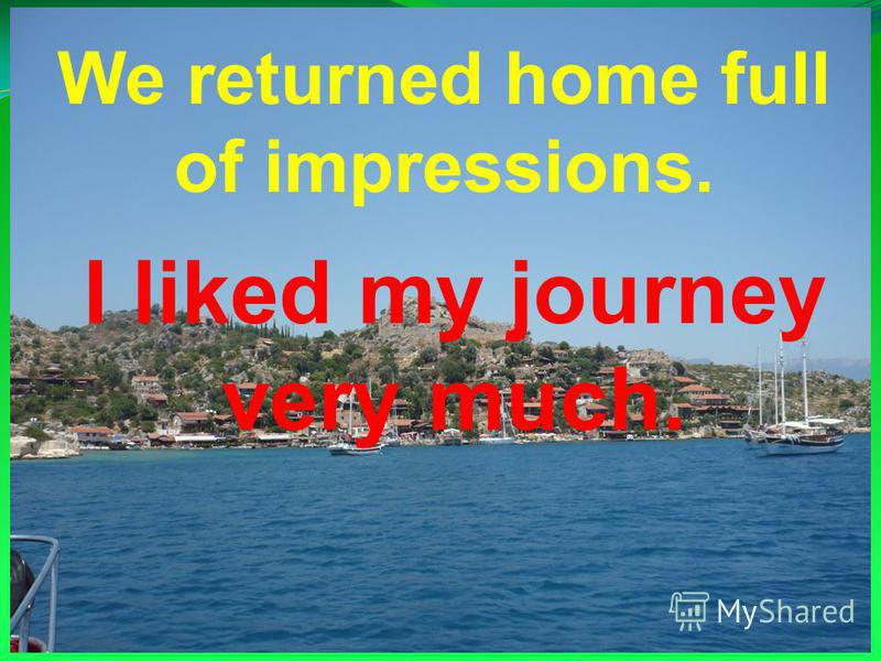 We returned home full of impressions. I liked my journey very much.