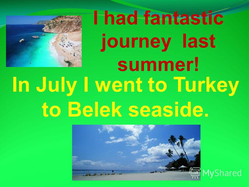 In July I went to Turkey to Belek seaside. I had fantastic journey last summer!