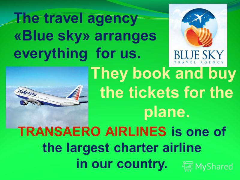 The travel agency «Blue sky» arranges everything for us. They book and buy the tickets for the plane. TRANSAERO AIRLINES is one of the largest charter airline in our country.