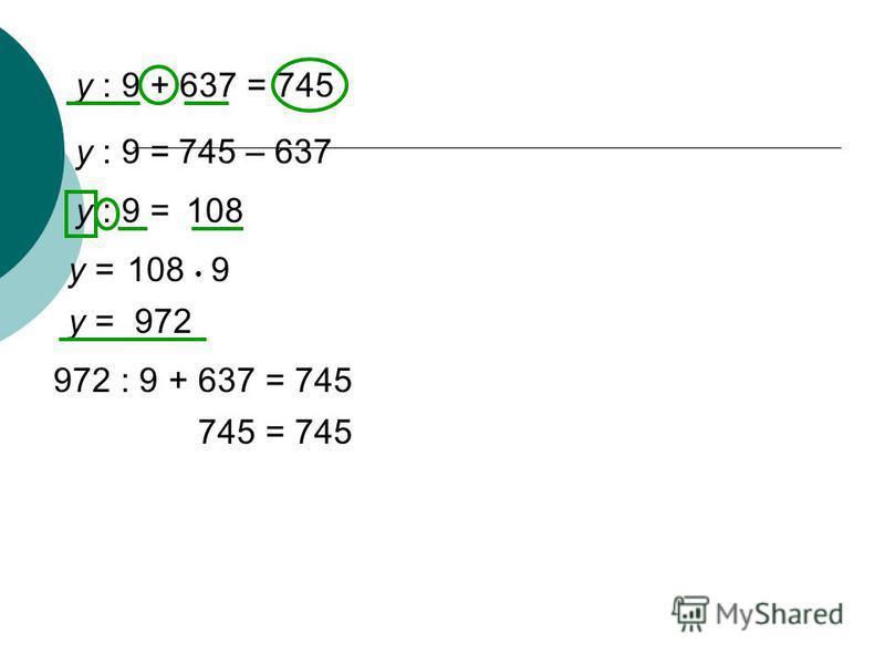 y : 9 + 637 = 745 y : 9 =745 – 637 y : 9 =108 y =108 9 y =972 972 : 9 + 637 = 745 745 = 745