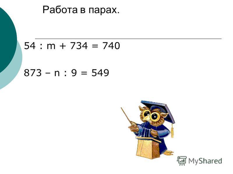 Работа в парах. 54 : m + 734 = 740 873 – n : 9 = 549