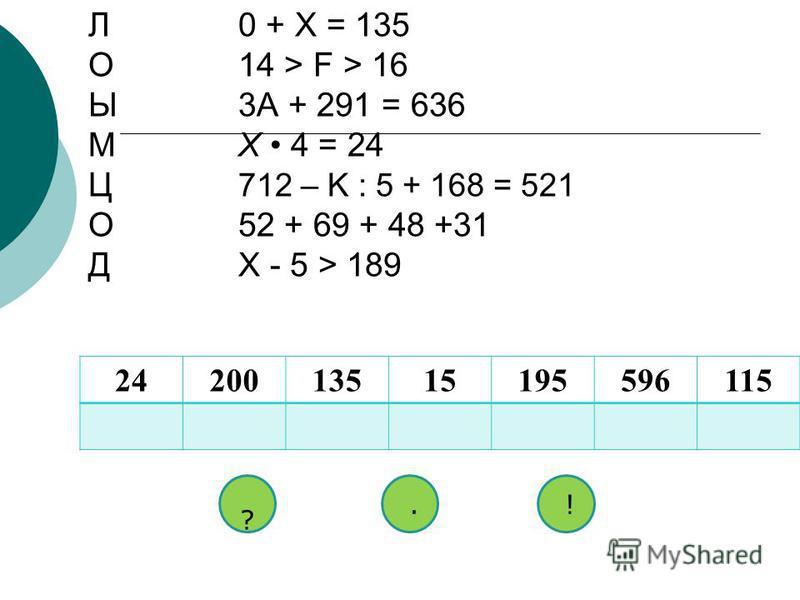 Л0 + X = 135 О14 > F > 16 Ы3A + 291 = 636 МX 4 = 24 Ц 712 – K : 5 + 168 = 521 О52 + 69 + 48 +31 ДX - 5 > 189 2420013515195596115115 ? !.