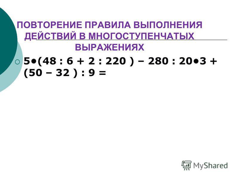 ПОВТОРЕНИЕ ПРАВИЛА ВЫПОЛНЕНИЯ ДЕЙСТВИЙ В МНОГОСТУПЕНЧАТЫХ ВЫРАЖЕНИЯХ 5(48 : 6 + 2 : 220 ) – 280 : 203 + (50 – 32 ) : 9 =