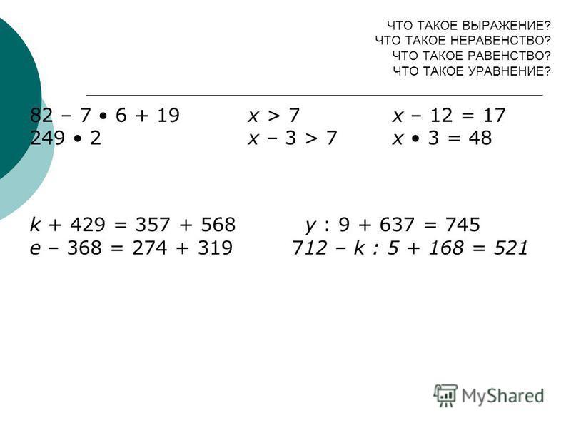 ЧТО ТАКОЕ ВЫРАЖЕНИЕ? ЧТО ТАКОЕ НЕРАВЕНСТВО? ЧТО ТАКОЕ РАВЕНСТВО? ЧТО ТАКОЕ УРАВНЕНИЕ? 82 – 7 6 + 19 х > 7 х – 12 = 17 249 2 х – 3 > 7 х 3 = 48 k + 429 = 357 + 568 y : 9 + 637 = 745 e – 368 = 274 + 319 712 – k : 5 + 168 = 521