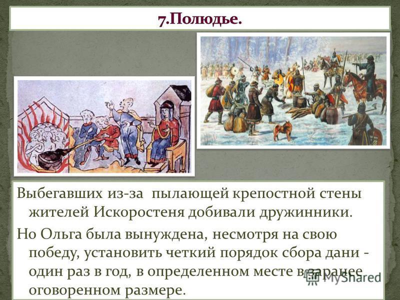 Выбегавших из-за пылающей крепостной стены жителей Искоростеня добивали дружинники. Но Ольга была вынуждена, несмотря на свою победу, установить четкий порядок сбора дани - один раз в год, в определенном месте в заранее оговоренном размере.