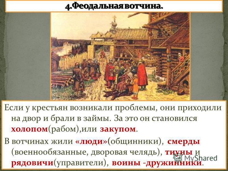 Если у крестьян возникали проблемы, они приходили на двор и брали в займы. За это он становился холопом(рабом),или закупом. В вотчинах жили «люди»(общинники), смерды (военнообязанные, дворовая челядь), тиуны и рядовичи(управители), воины -дружинники.