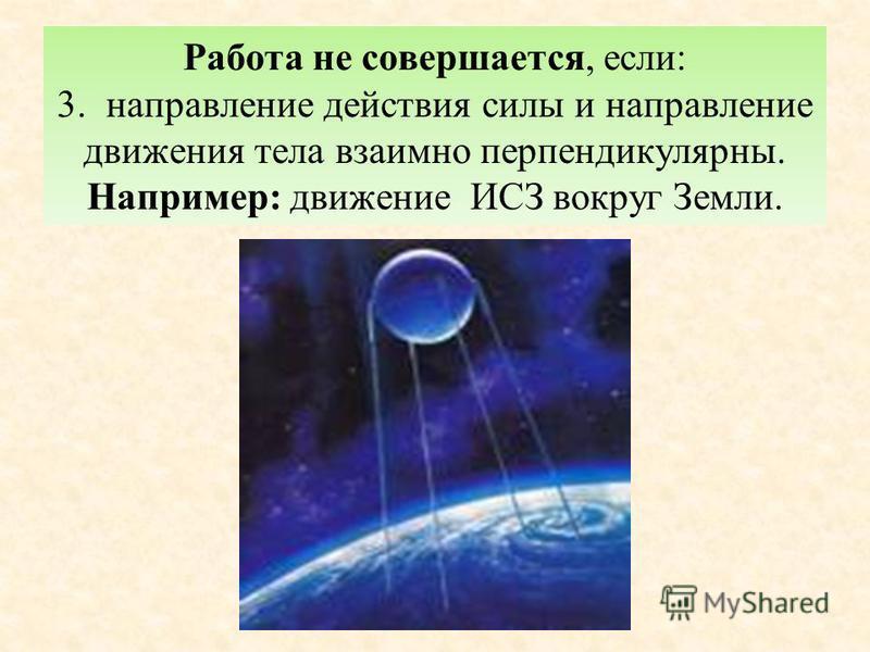 Работа не совершается, если: 3. направление действия силы и направление движения тела взаимно перпендикулярны. Например: движение ИСЗ вокруг Земли.