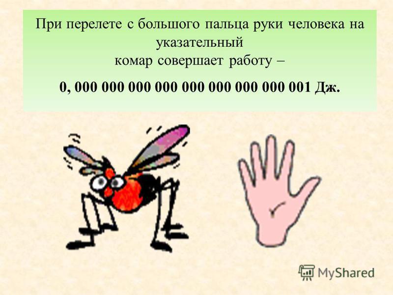 При перелете с большого пальца руки человека на указательный комар совершает работу – 0, 000 000 000 000 000 000 000 000 001 Дж.