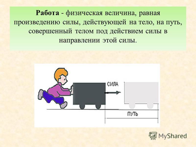 Работа - физическая величина, равная произведению силы, действующей на тело, на путь, совершенный телом под действием силы в направлении этой силы.