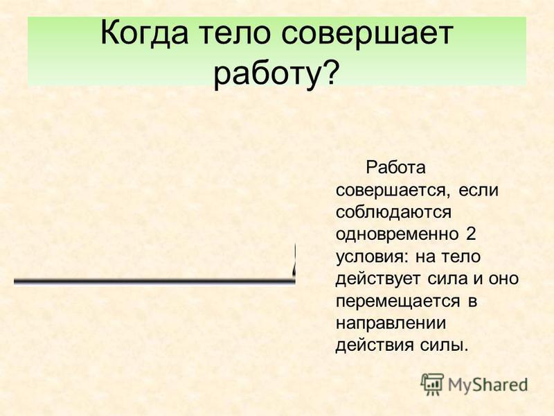 Когда тело совершает работу? Работа совершается, если соблюдаются одновременно 2 условия: на тело действует сила и оно перемещается в направлении действия силы.