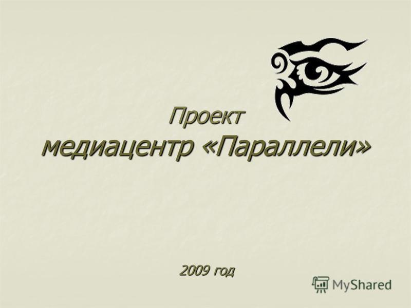 Проект медиацентр «Параллели» 2009 год 2009 год