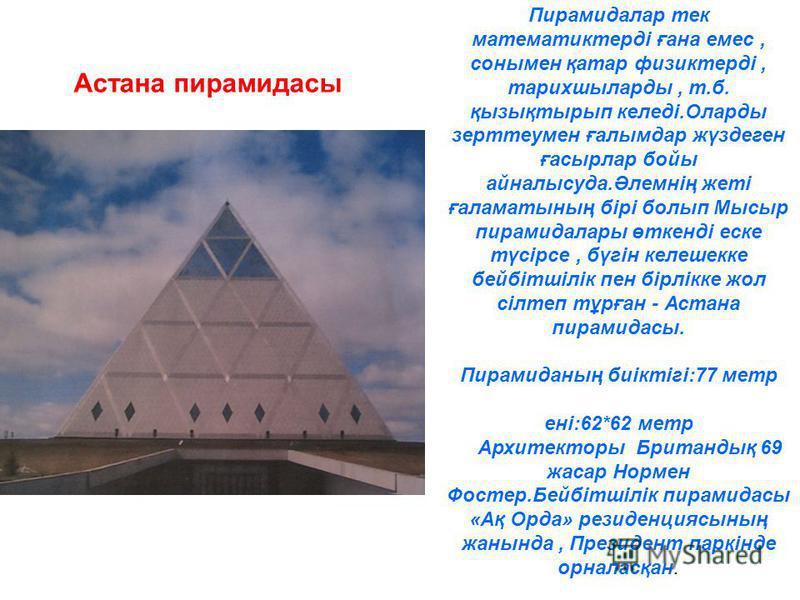 Пирамидалар тек математиктерді ғана емес, сонымен қатар физиктерді, тарихшыларды, т.б. қызықтырып келеді.Оларды зерттеумен ғалымдар жүздеген ғасырлар бойы айналысуда.Әлемнің жеті ғаламатының бірі болып Мысыр пирамидалары өткенді еске түсірсе, бүгін к