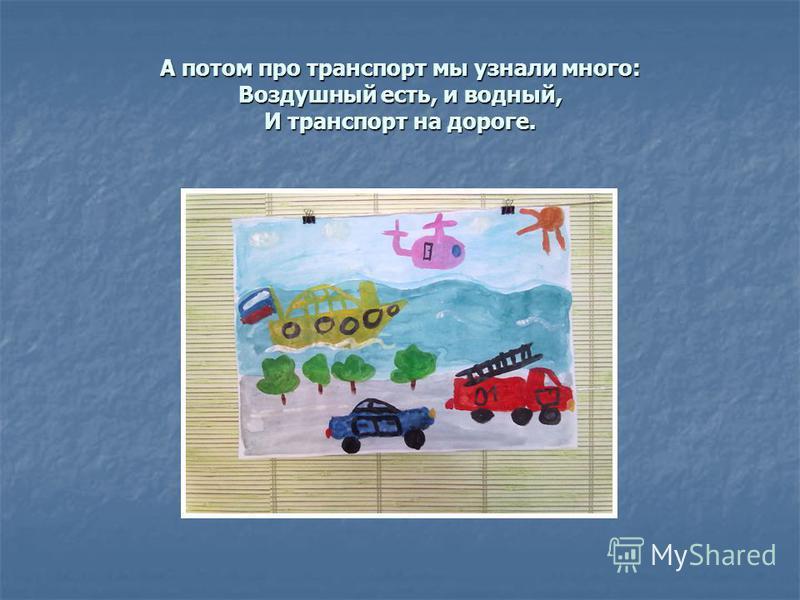 А потом про транспорт мы узнали много: Воздушный есть, и водный, И транспорт на дороге.
