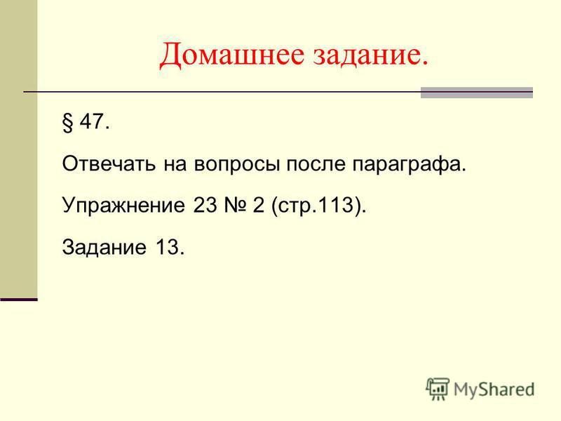 Домашнее задание. § 47. Отвечать на вопросы после параграфа. Упражнение 23 2 (стр.113). Задание 13.
