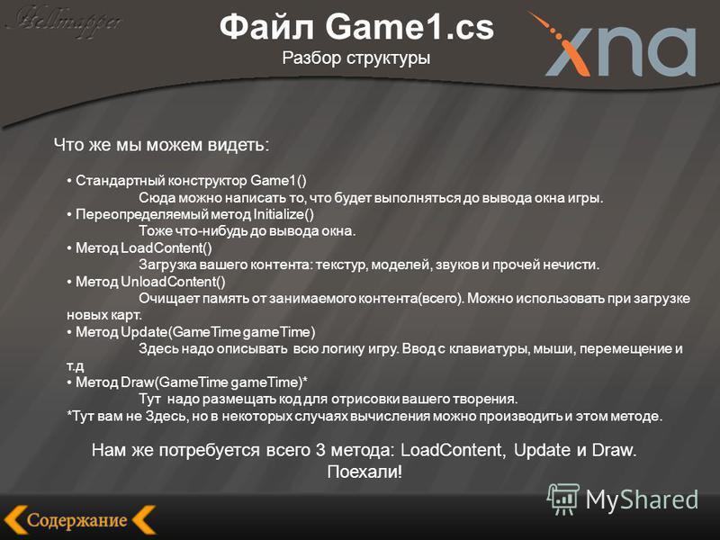 Файл Game1. cs Разбор структуры Что же мы можем видеть: Стандартный конструктор Game1() Сюда можно написать то, что будет выполняться до вывода окна игры. Переопределяемый метод Initialize() Тоже что-нибудь до вывода окна. Метод LoadContent() Загрузк