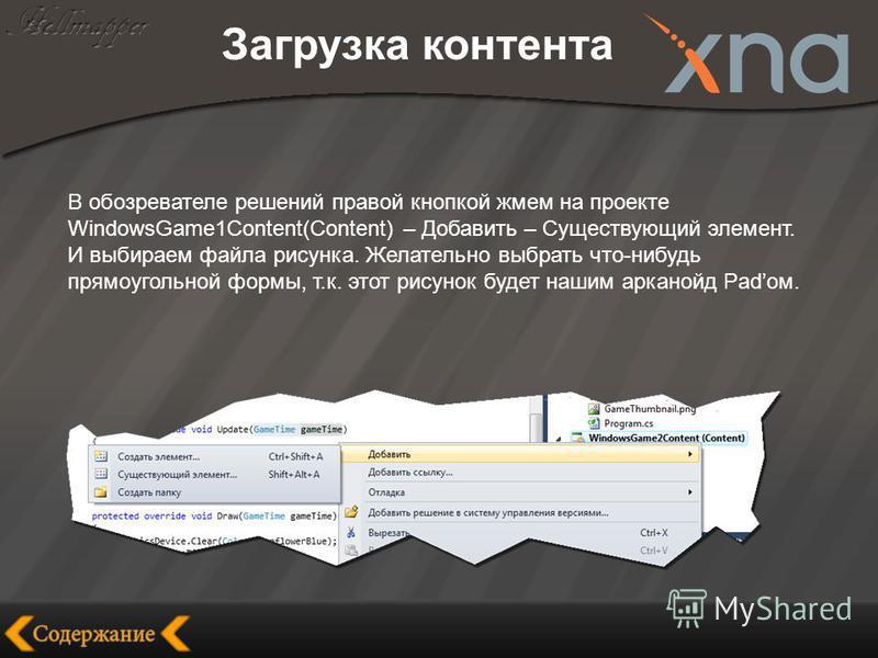 Загрузка контента В обозревателе решений правой кнопкой жмем на проекте WindowsGame1Content(Content) – Добавить – Существующий элемент. И выбираем файла рисунка. Желательно выбрать что-нибудь прямоугольной формы, т.к. этот рисунок будет нашим арканой