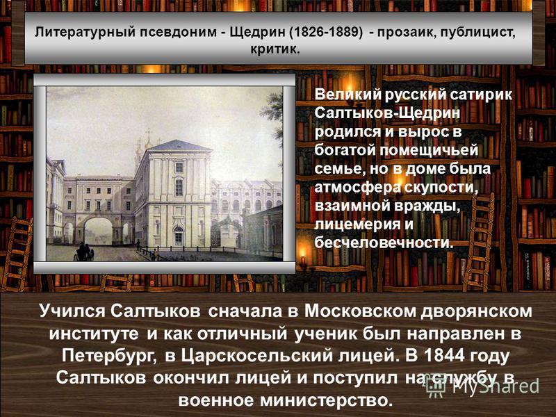 Литературный псевдоним - Щедрин (1826-1889) - прозаик, публицист, критик. Великий русский сатирик Салтыков-Щедрин родился и вырос в богатой помещичьей семье, но в доме была атмосфера скупости, взаимной вражды, лицемерия и бесчеловечности. Учился Салт