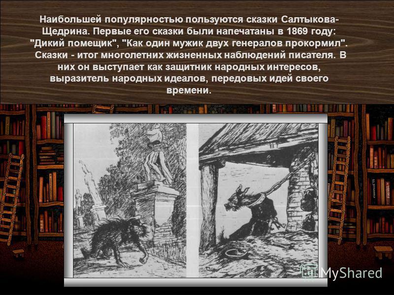 Наибольшей популярностью пользуются сказки Салтыкова- Щедрина. Первые его сказки были напечатаны в 1869 году: