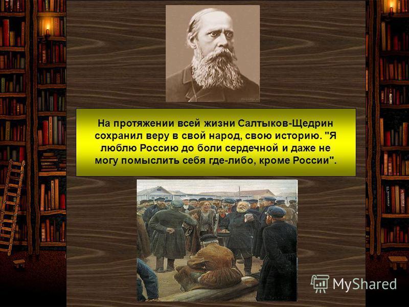 На протяжении всей жизни Салтыков-Щедрин сохранил веру в свой народ, свою историю. Я люблю Россию до боли сердечной и даже не могу помыслить себя где-либо, кроме России.