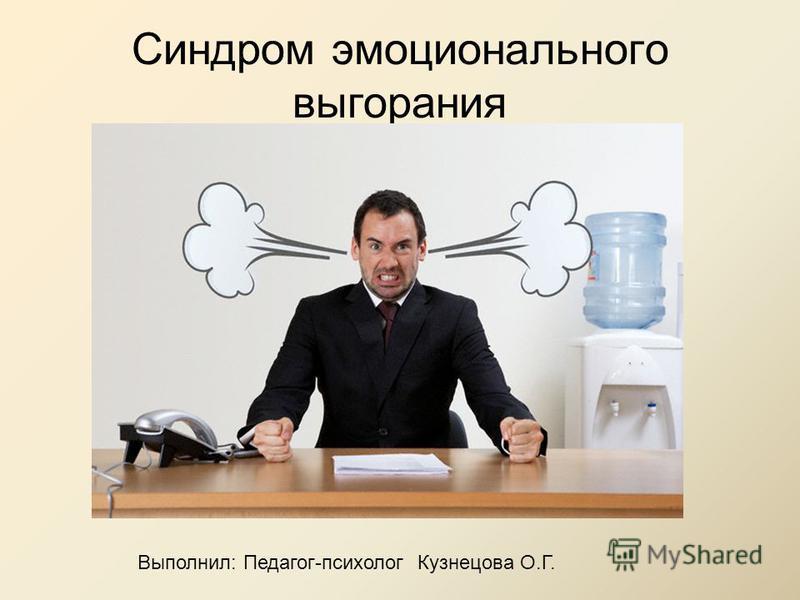 Синдром эмоционального выгорания Выполнил: Педагог-психолог Кузнецова О.Г.