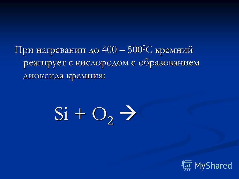 При нагревании до 400 – 500 0 С кремний реагирует с кислородом с образованием диоксида кремния: Si + O 2 Si + O 2
