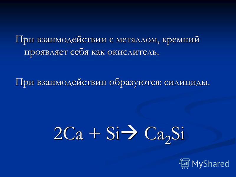 При взаимодействии с металлом, кремний проявляет себя как окислитель. При взаимодействии образуются: силициды. 2Са + Si Ca 2 Si