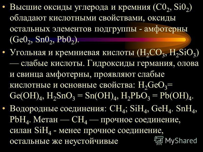 Высшие оксиды углерода и кремния (С0 2, Si0 2 ) обладают кислотными свойствами, оксиды остальных элементов подгруппы - амфотерны (Ge0 2, Sn0 2, Pb0 2 ). Угольная и кремниевая кислоты (Н 2 СО 3, H 2 SiO 3 ) слабые кислоты. Гидроксиды германия, олова и