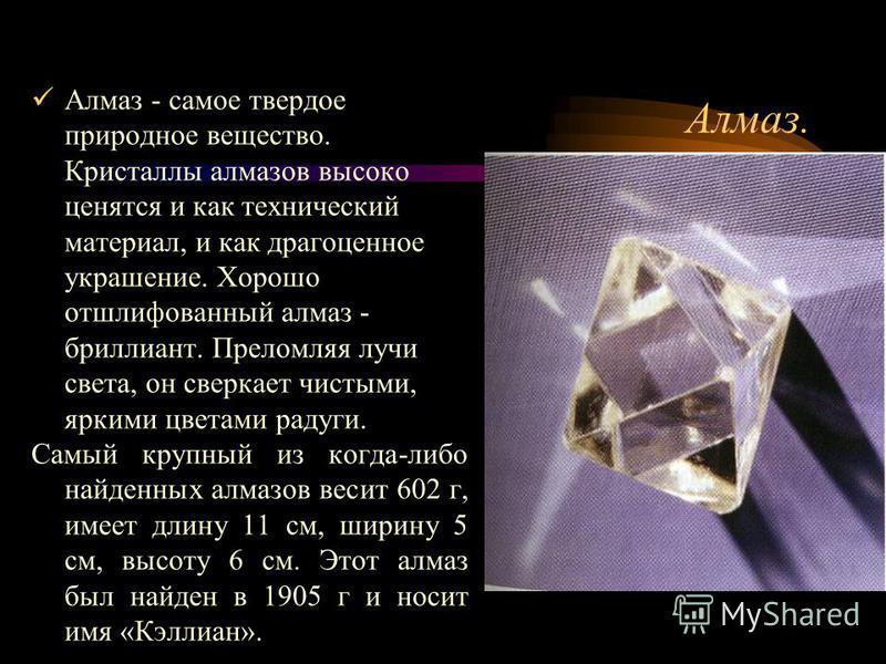 Алмаз. Алмаз - самое твердое природное вещество. Кристаллы алмазов высоко ценятся и как технический материал, и как драгоценное украшение. Хорошо отшлифованный алмаз - бриллиант. Преломляя лучи света, он сверкает чистыми, яркими цветами радуги. Самый