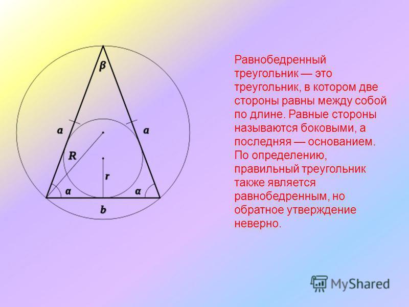 Равнобедренный треугольник это треугольник, в котором две стороны равны между собой по длине. Равные стороны называются боковыми, а последняя основанием. По определению, правильный треугольник также является равнобедренным, но обратное утверждение не