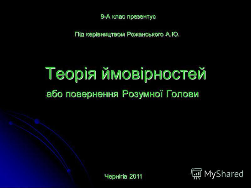 Теорія ймовірностей або повернення Розумної Голови 9-А клас презентує Під керівництвом Рожанського А.Ю. Чернігів 2011