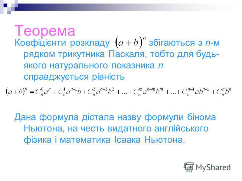 Теорема Коефіцієнти розкладу збігаються з n-м рядком трикутника Паскаля, тобто для будь- якого натурального показника n справджується рівність Дана формула дістала назву формули бінома Ньютона, на честь видатного англійського фізика і математика Ісаа