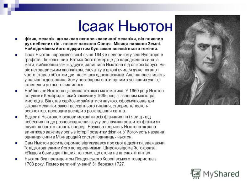 Ісаак Ньютон фізик, механік, що заклав основи класичної механіки, він пояснив рух небесних тіл - планет навколо Сонця і Місяця навколо Землі. Найвідомішим його відкриттям був закон всесвітнього тяжіння. Ісаак Ньютон народився він 4 січня 1643 в невел