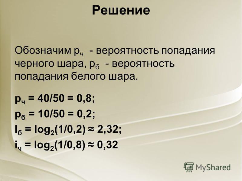 Решение Обозначим р ч - вероятность попадания черного шара, р б - вероятность попадания белого шара. р ч = 40/50 = 0,8; р б = 10/50 = 0,2; I б = log 2 (1/0,2) 2,32; i ч = log 2 (1/0,8) 0,32