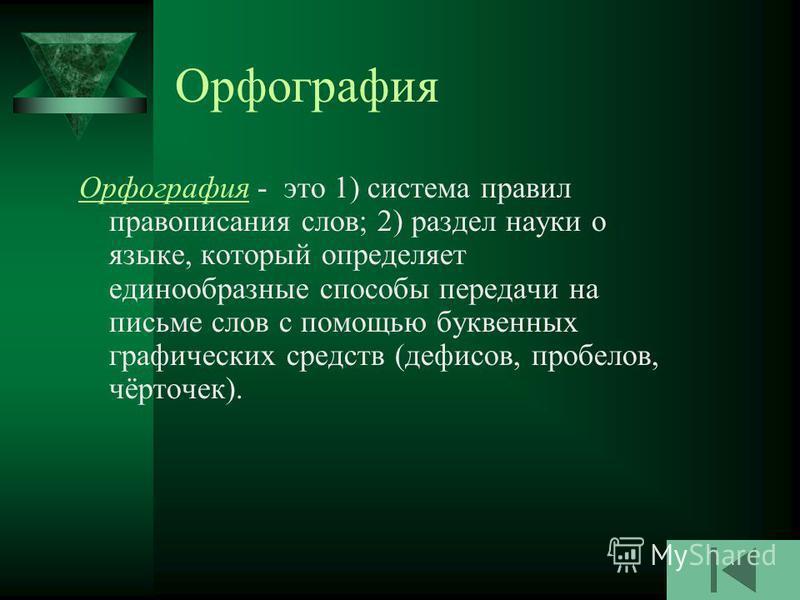 Орфография Орфография - это 1) система правил правописания слов; 2) раздел науки о языке, который определяет единообразные способы передачи на письме слов с помощью буквенных графических средств (дефисов, пробелов, чёрточек).